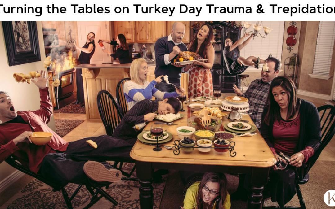 Turning The Tables on Turkey Day Trauma & Trepidation