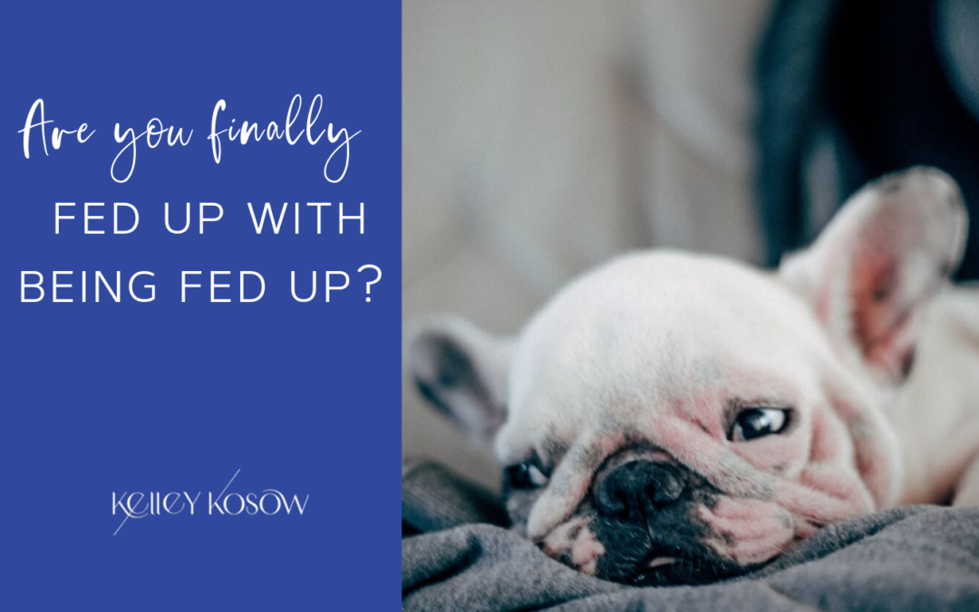 Are You Finally Fed Up With Being Fed Up?